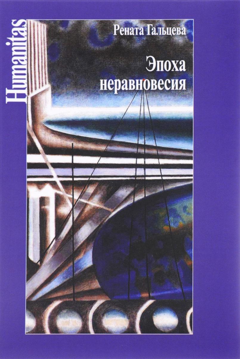 Эпоха неравновесия. Общественные и культурные события последних десятилетий. Рената Гальцева