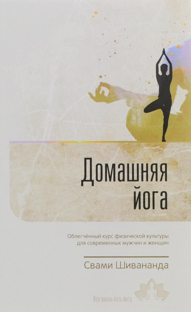 Домашняя йога. Облегченный курс физической культуры для современных мужчин и женщин. Свами Шивананда