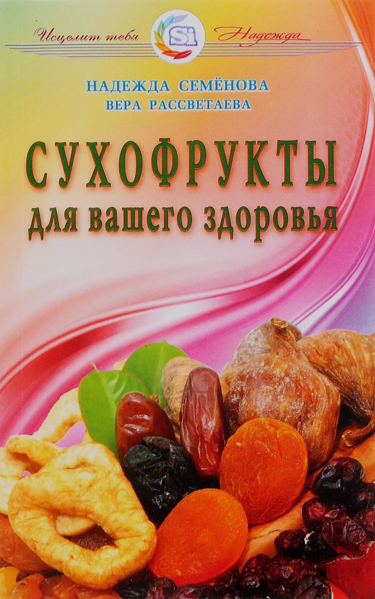 Сухофрукты для вашего здоровья. Надежда Семенова, Вера Рассветаева