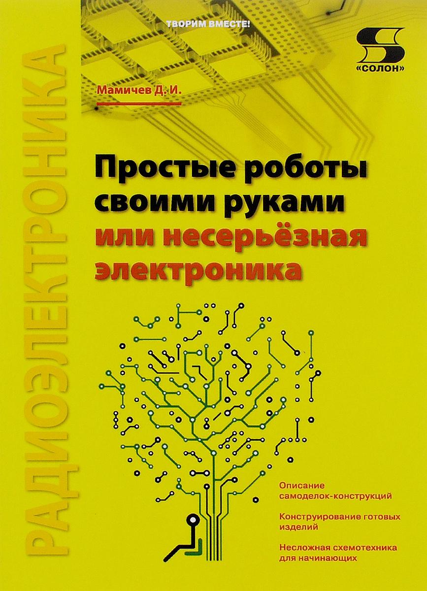 Д. И. Мамичев Простые роботы своими руками, или Несерьёзная электроника электроника и фото