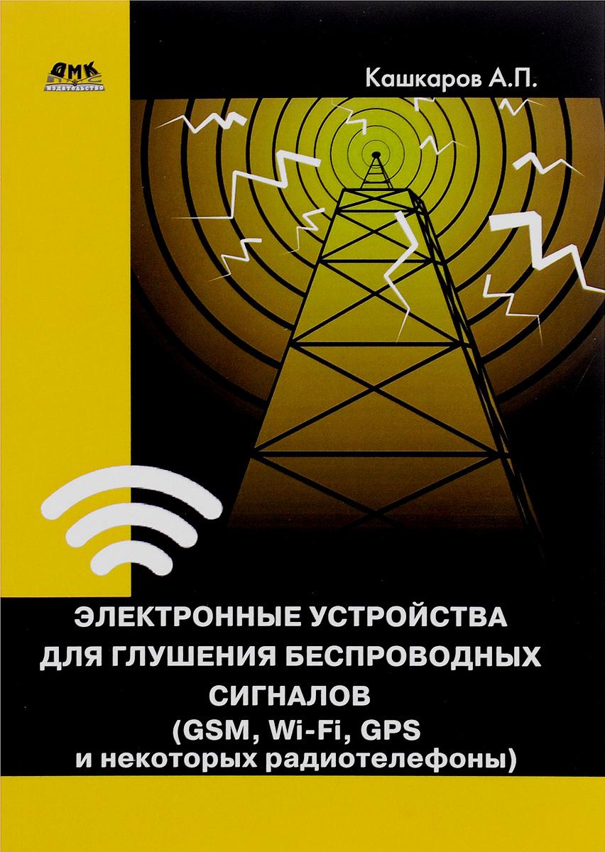 А. П. Кашкаров Электронные устройства для глушения беспроводных сигналов (GSM, Wi-Fi, GPS и некоторых радиотелефонов) сотовый телефон senseit t100 black