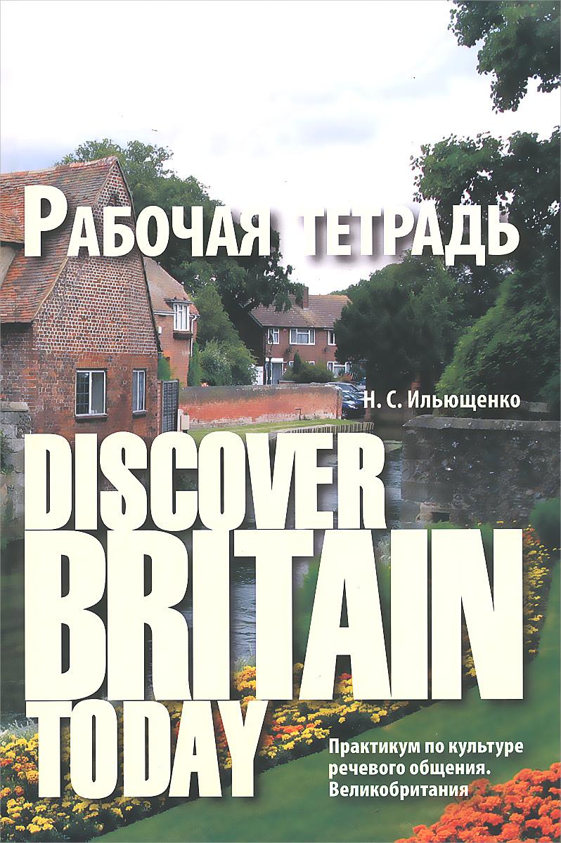 Н. С. Ильющенко Discover Britain Today. Практикум по культуре речевого общения. Великобритания. Рабочая тетрадь