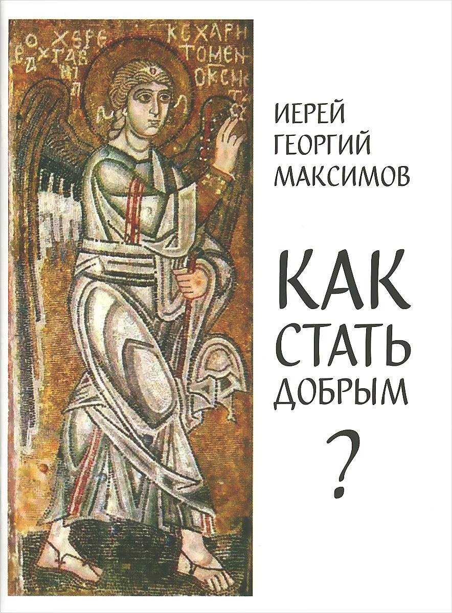 Священник Георгий Максимов Как стать добрым? (О семи главных добродетелях)