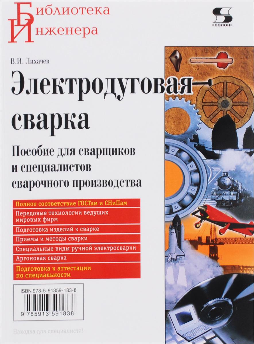 В. И. Лихачев Электродуговая сварка. Пособие для сварщиков и специалистов сварочного производства