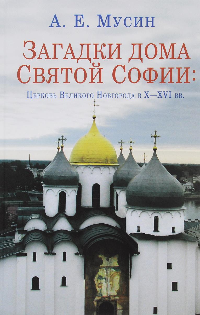 Загадки дома Святой Софии. Церковь Великого Новгорода в X - XVI вв.. А. Е. Мусин