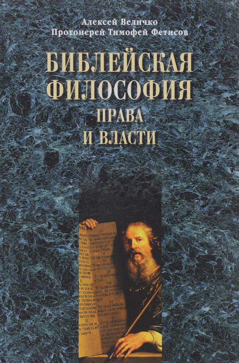 Алексей Величко, протоиерей Тимофей Фетисов Библейская философия права и власти величко наина
