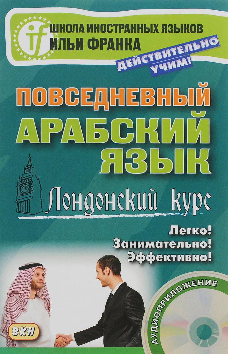 Повседневный арабский язык. Лондонский курс (+ CD) ибрагимов и д арабский язык 150 диалогов диск mp3