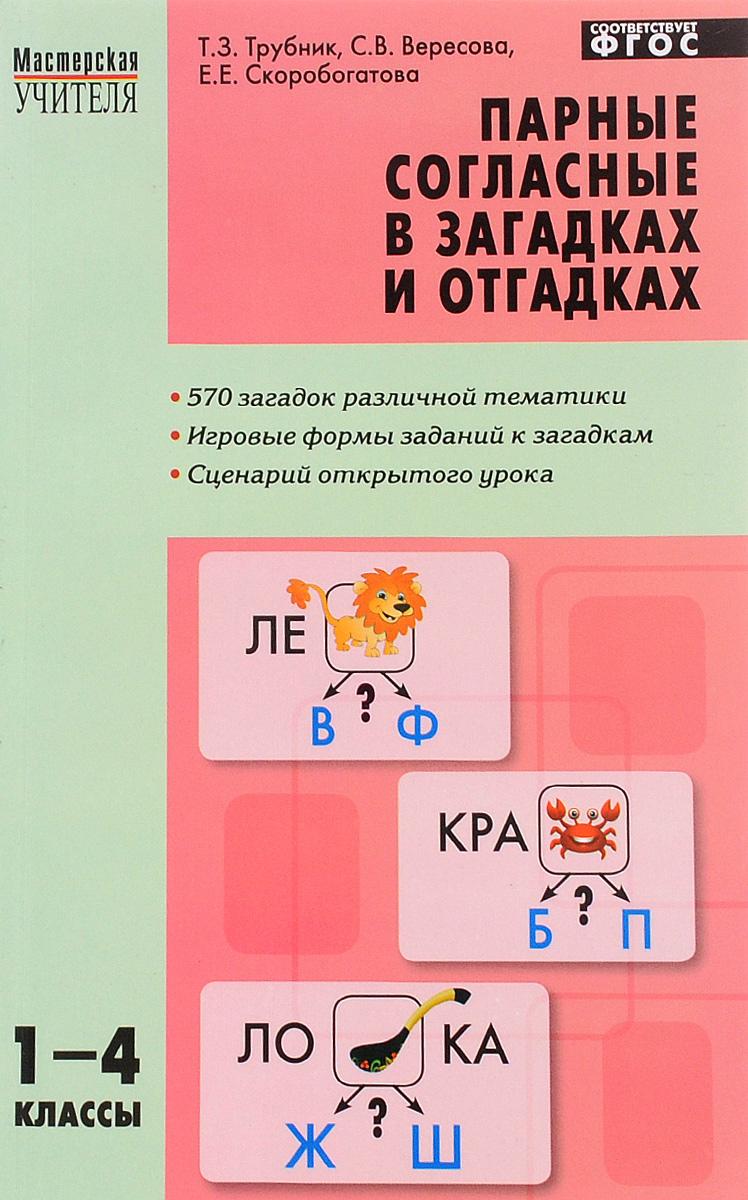 Т. З. Трубник, С. В. Вересова, Е. Е. Скоробогатова Парные согласные в загадках и отгадках. 1-4 классы цены онлайн