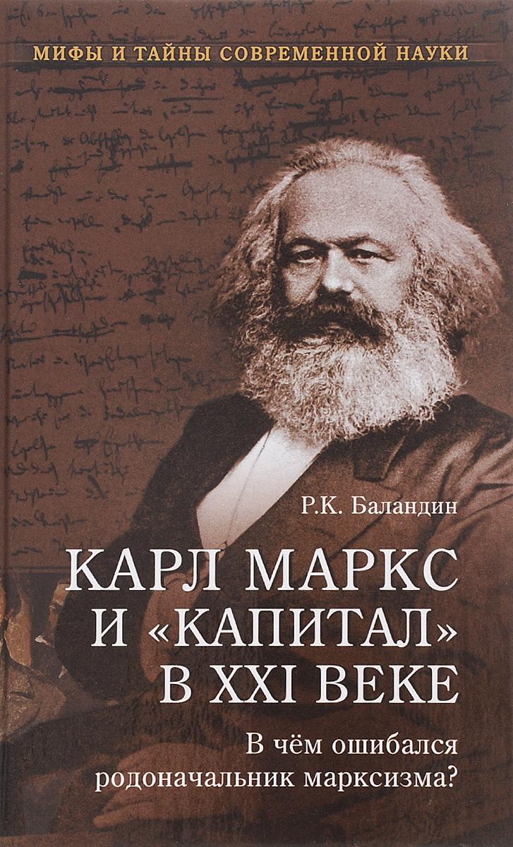 Р. К. Баландин Карл Маркс и Капитал в XXI веке. В чем ошибался родоначальник марксизма? карл маркс и капитал в xxi веке в чем ошибался родоначальник марксизма