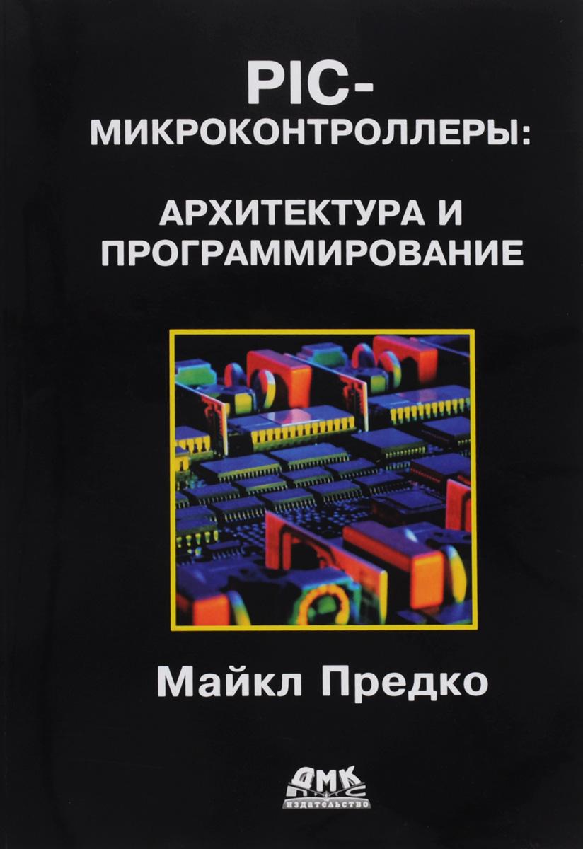 Майкл Предко PIC-микроконтроллеры. Архитектура и программирование восьмиразрядные микроконтроллеры архитектура и программирование