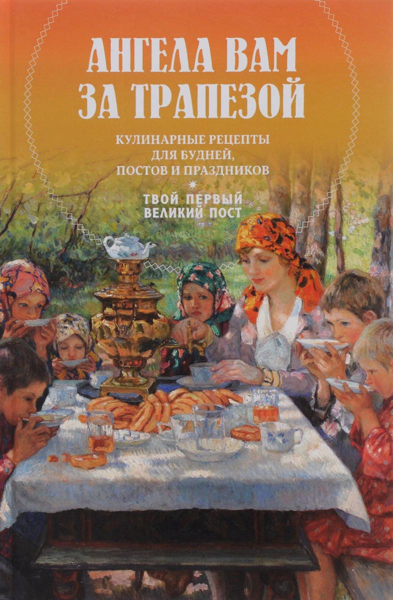 М. Земцова Ангела вам за трапезой. Кулинарные рецепты для будней, постов и праздников. Твой первый Великий пост