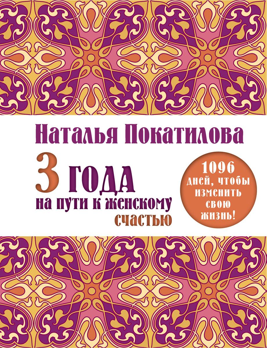 3 года на пути к женскому счастью. 1096 дней, чтобы изменить свою жизнь!. Наталья Покатилова