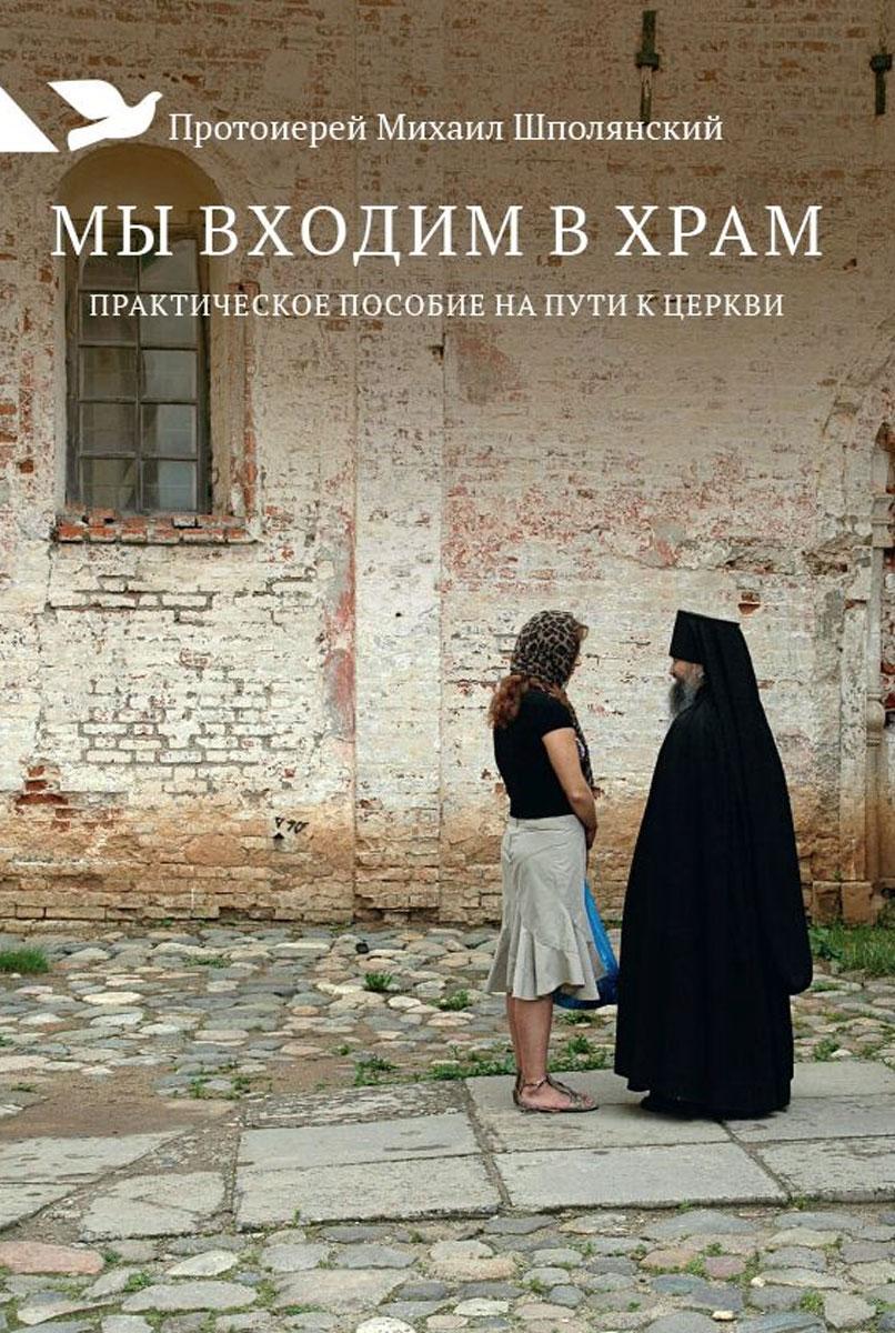 Протоиерей Михаил Шполянский Мы входим в храм. Практическое пособие на пути к Церкви