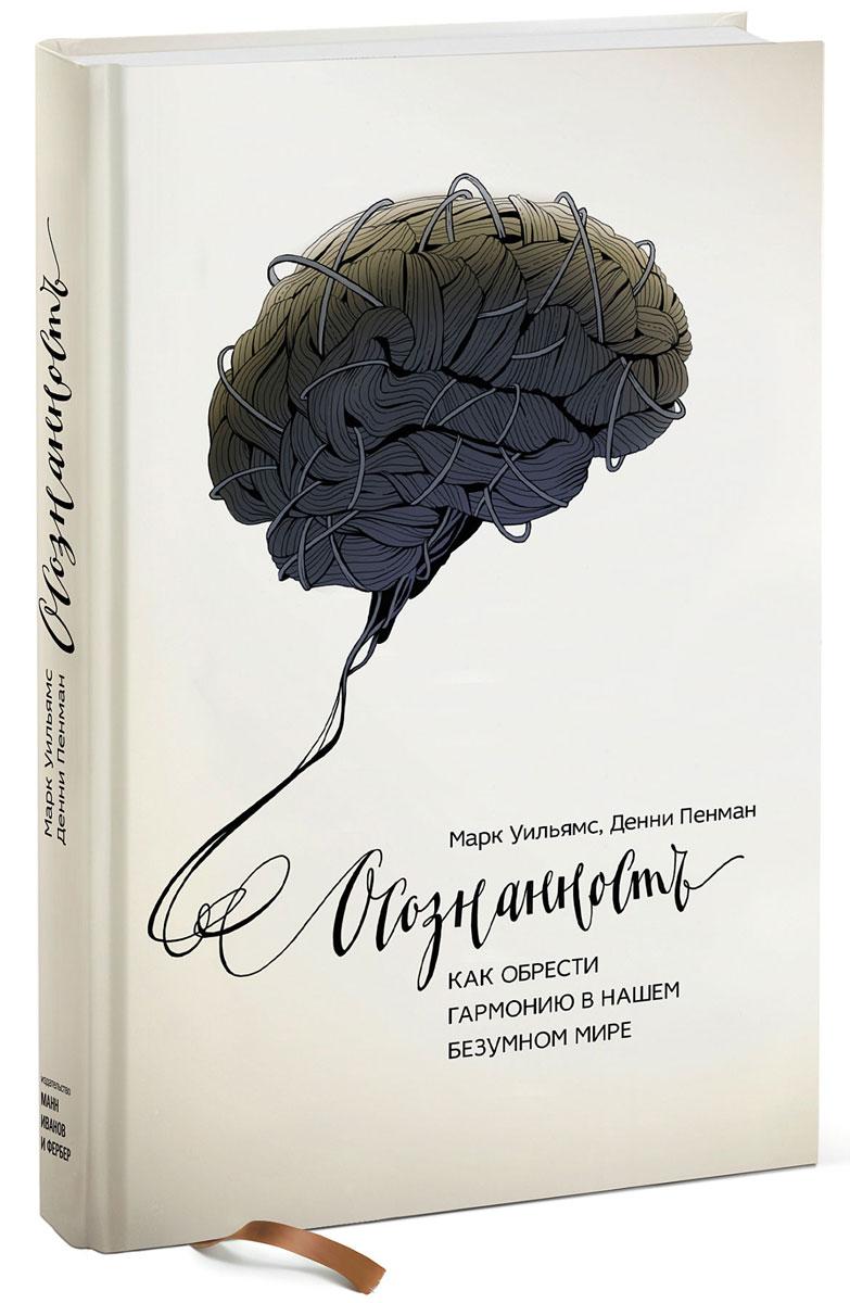 Марк Уильямс, Денни Пенман Осознанность. Как обрести гармонию в нашем безумном мире ISBN: 978-5-00100-423-3, 978-5-00117-202-4, 978-5-00057-308-2, 978-5-00057-319-8