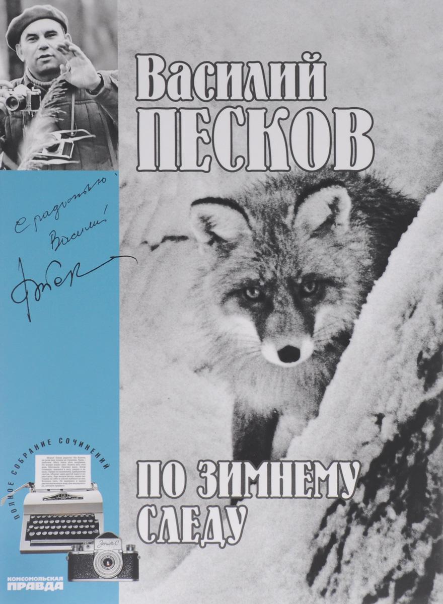 Василий Песков Василий Песков. Полное собрание сочинений. Том 7. По зимнему следу