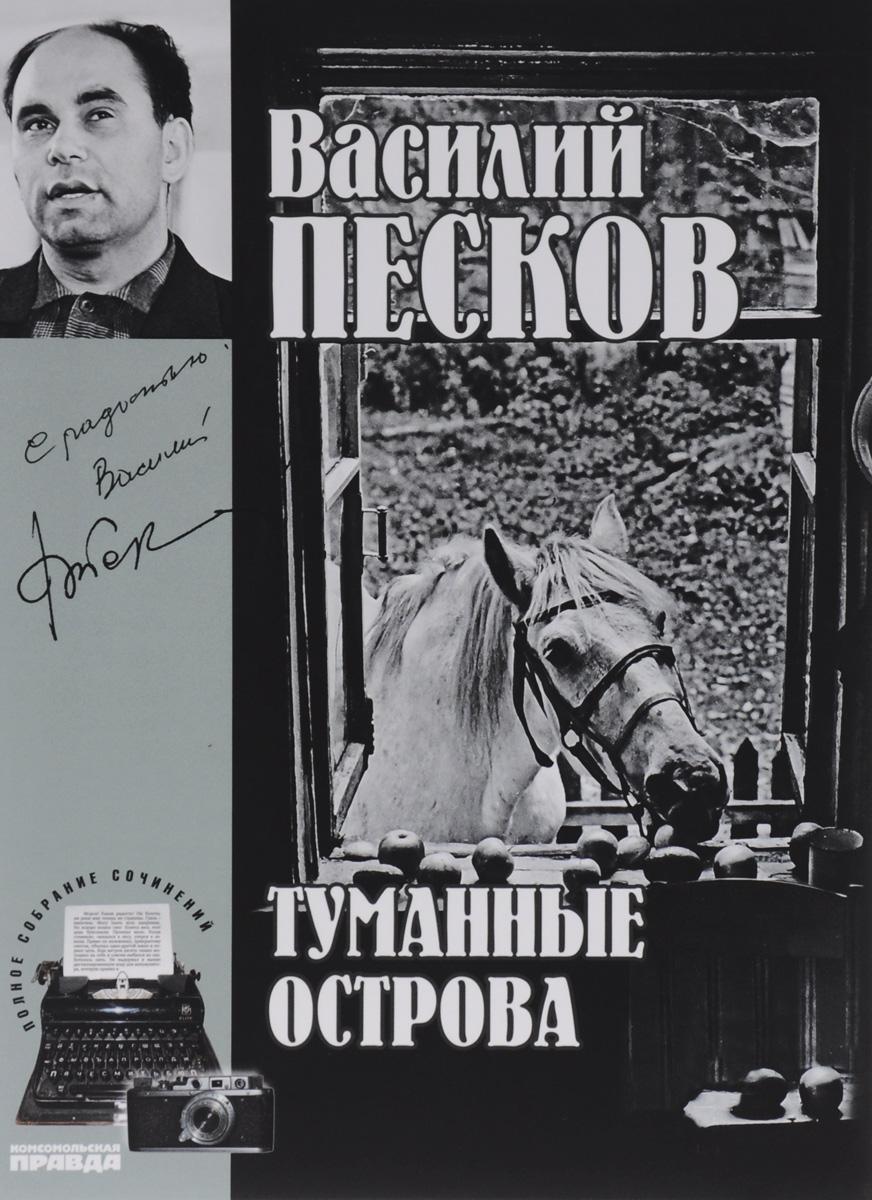Василий Песков Василий Песков. Полное собрание сочинений. Том 4. Туманные острова