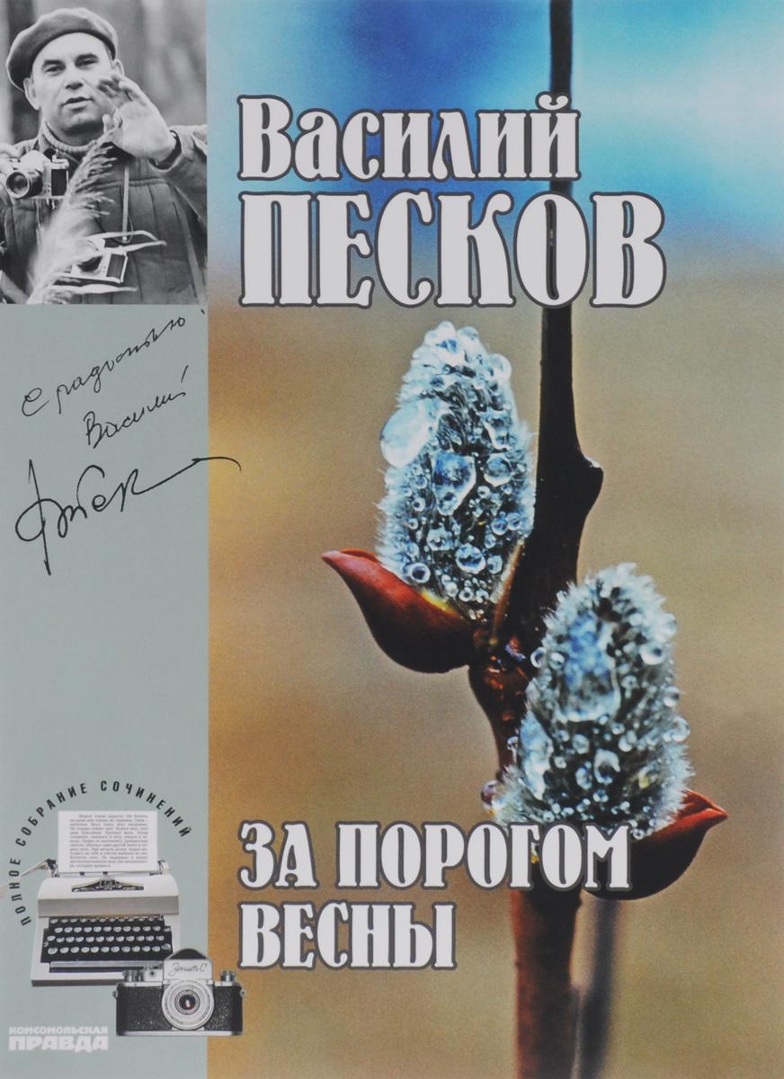 Василий Песков Василий Песков. Полное собрание сочинений. Том 9. За порогом весны