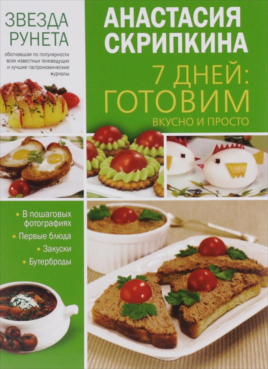 Анастасия Скрипкина 7 дней. Готовим вкусно и просто. Первые блюда, закуски, бутерброды 7 дней готовим вкусно и просто
