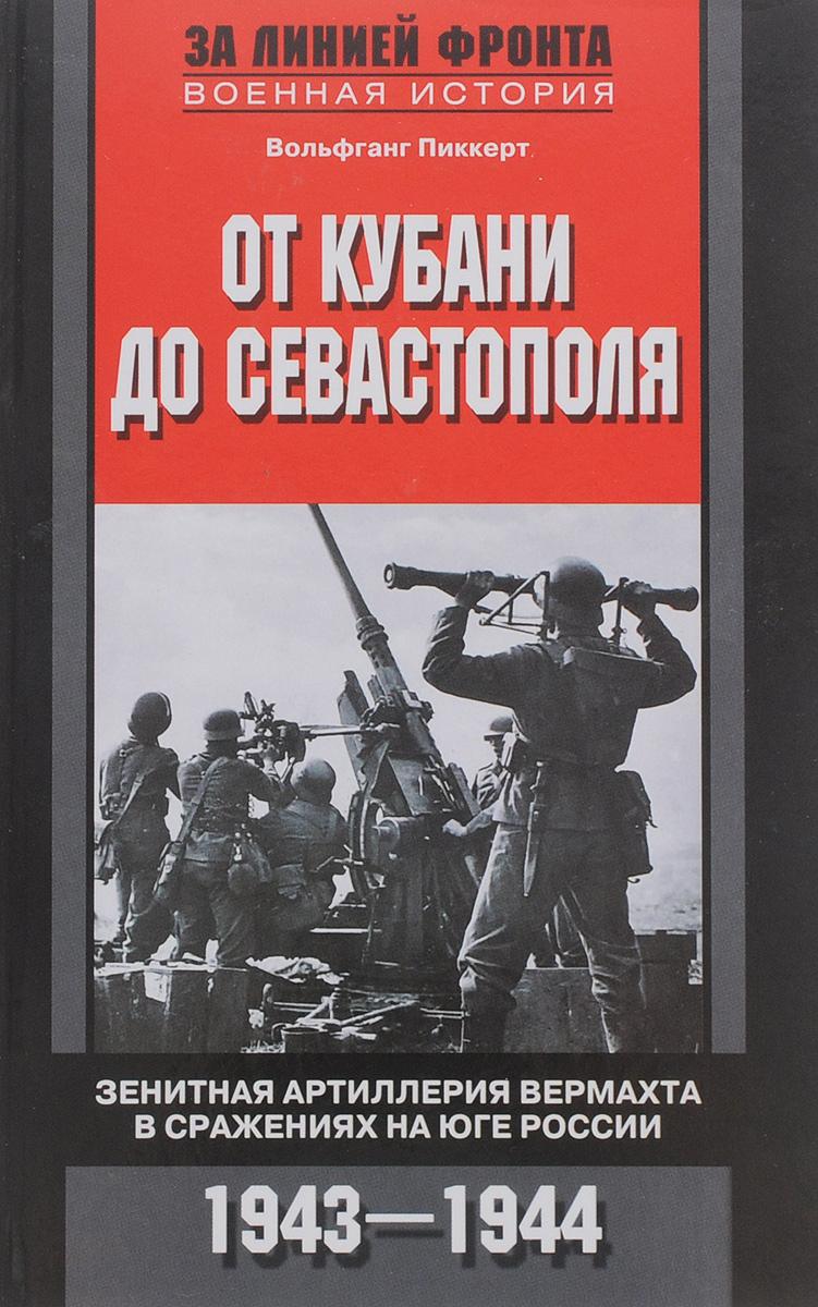 Вольфганг Пиккерт От Кубани до Севастополя. Зенитная артиллерия вермахта в сражениях на Юге России. 1943-1944