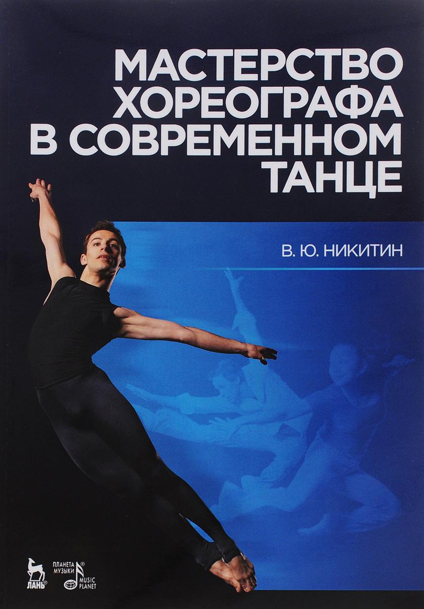 В. Ю. Никитин Мастерство хореографа в современном танце. Учебное пособие актерское мастерство первые уроки учебное пособие dvd