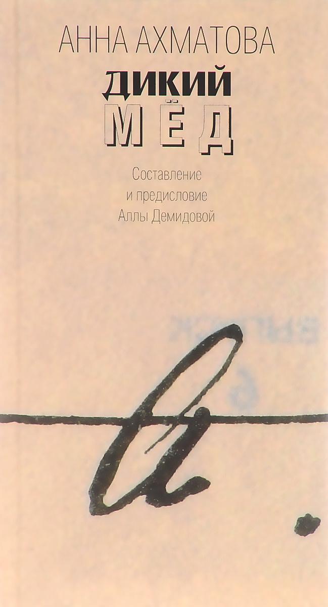 Анна Ахматова Дикий мед ахматова анна анна ахматова стихи и поэмы читает автор цифровая версия