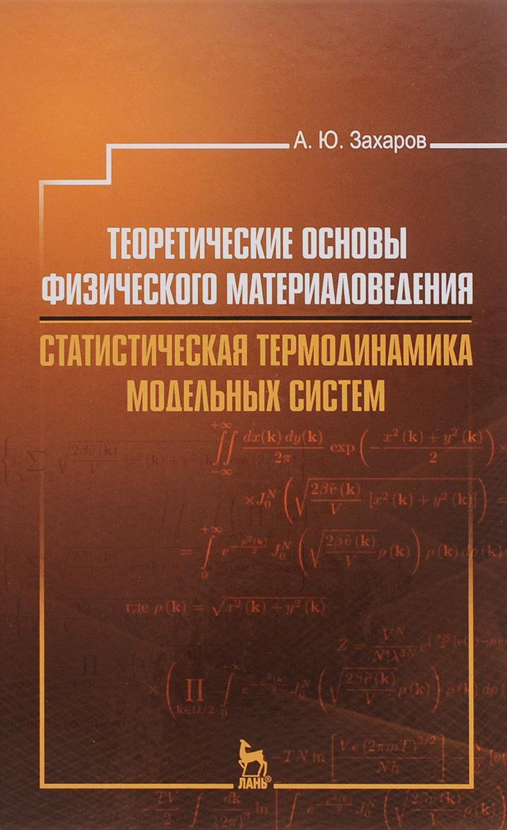 А. Ю. Захаров Теоретические основы физического материаловедения. Статистическая термодинамика модельных систем. Учебное пособие