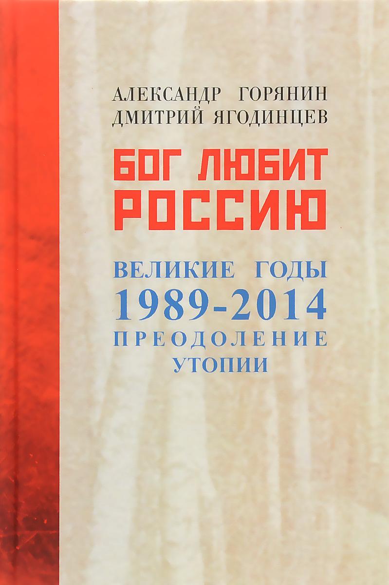 Александр Горянин, Дмитрий Ягодинцев Бог любит Россию. Великие годы 1989-2014. Преодоление утопии
