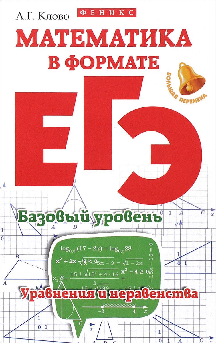 А. Г. Клово Математика в формате ЕГЭ. Базовый уровень. Уравнения и неравенства