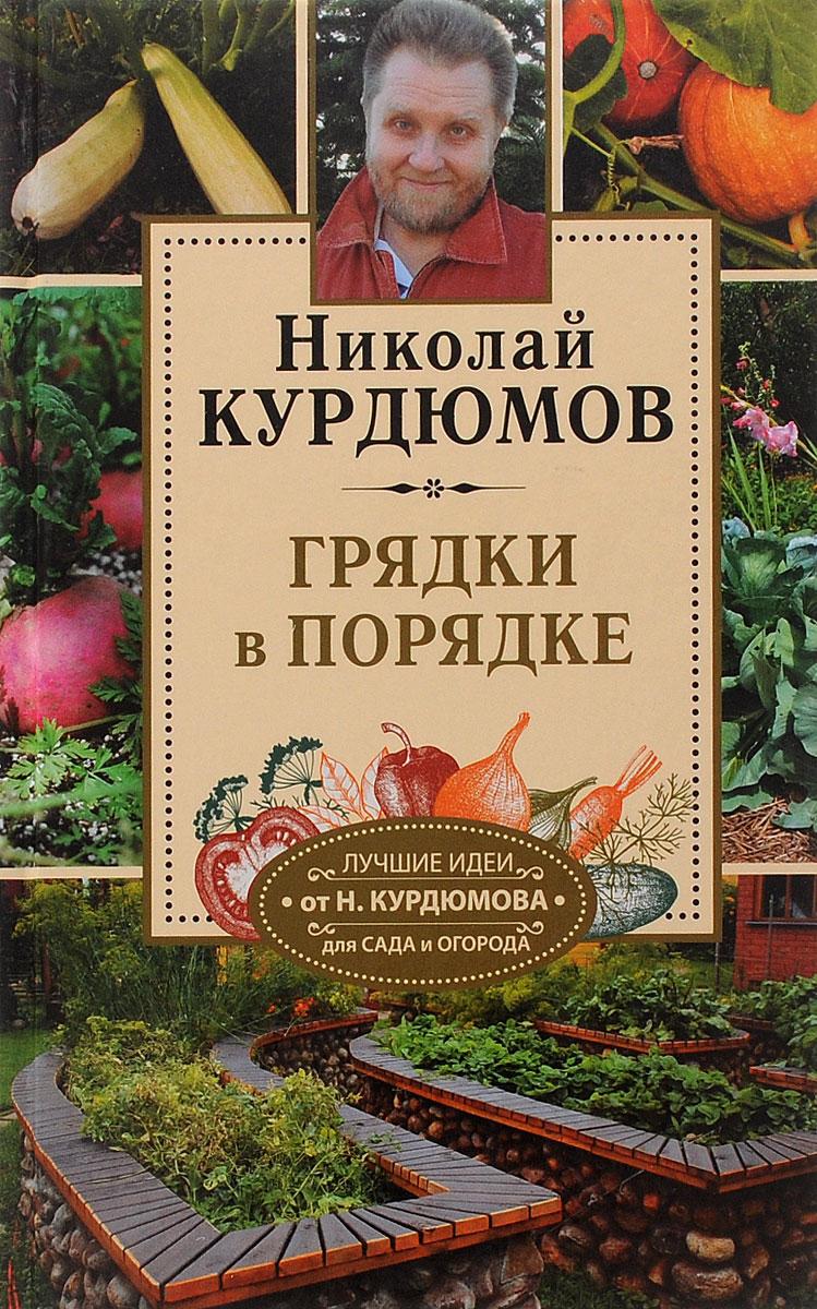 Николай Курдюмов Огородные секреты большого урожая на ваших грядках. Грядки в порядке