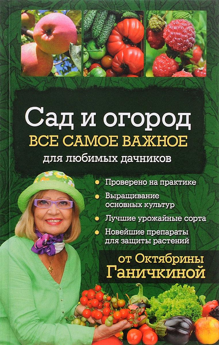 Октябрина и Александр Ганичкины Сад и огород. Все самое важное для любимых дачников