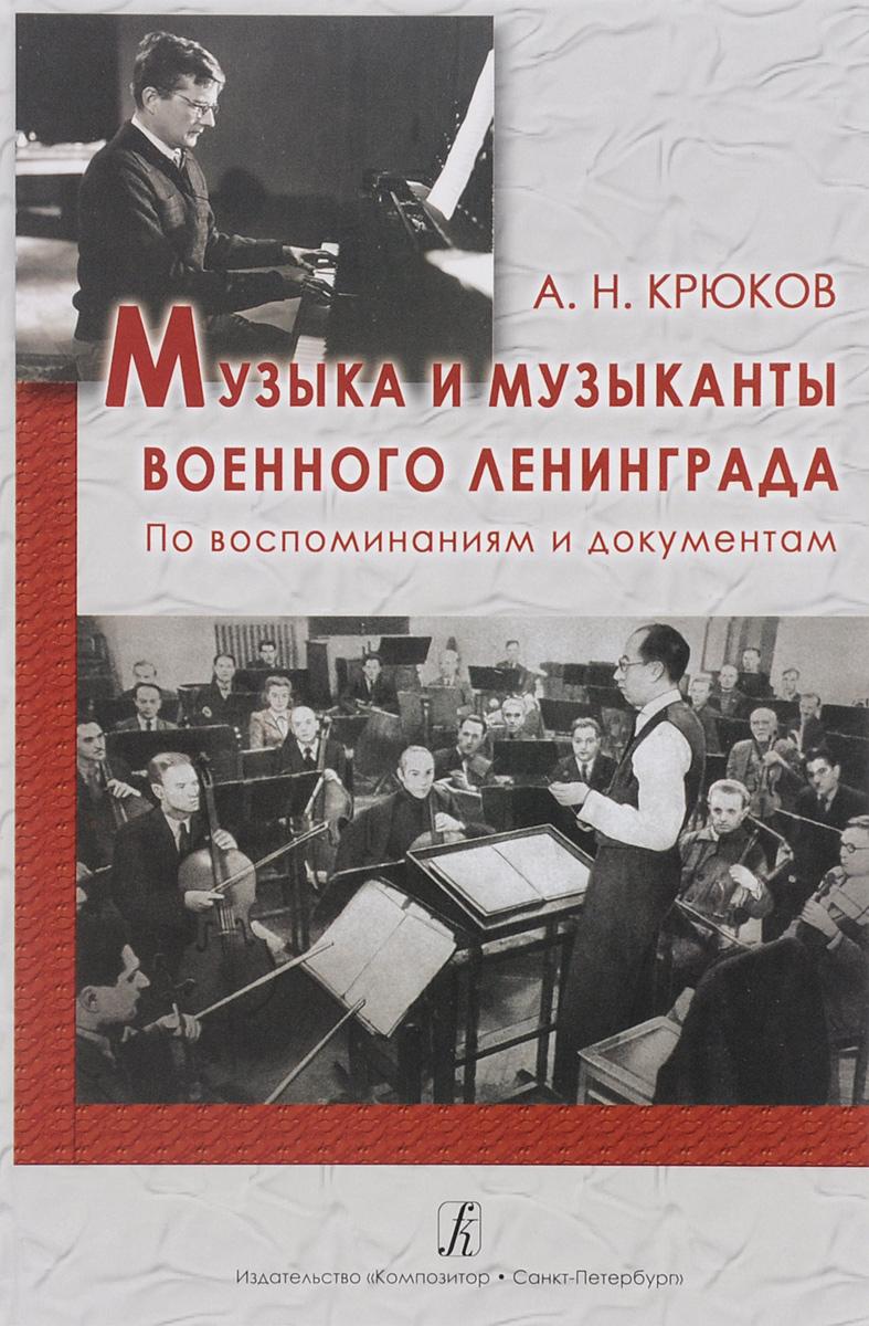 А. Н. Крюков Музыка и музыканты военного Ленинграда. По воспоминаниям и документам