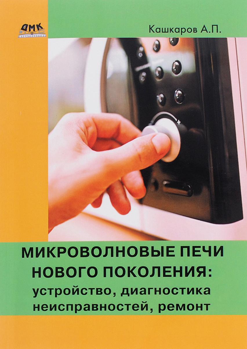 А. П. Кашкаров Микроволновые печи нового поколения. Устройство, диагностика неисправностей, ремонт