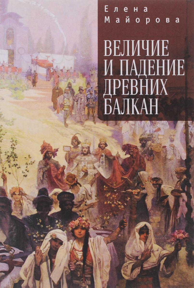 Zakazat.ru: Величие и падение древних Балкан. Елена Майорова
