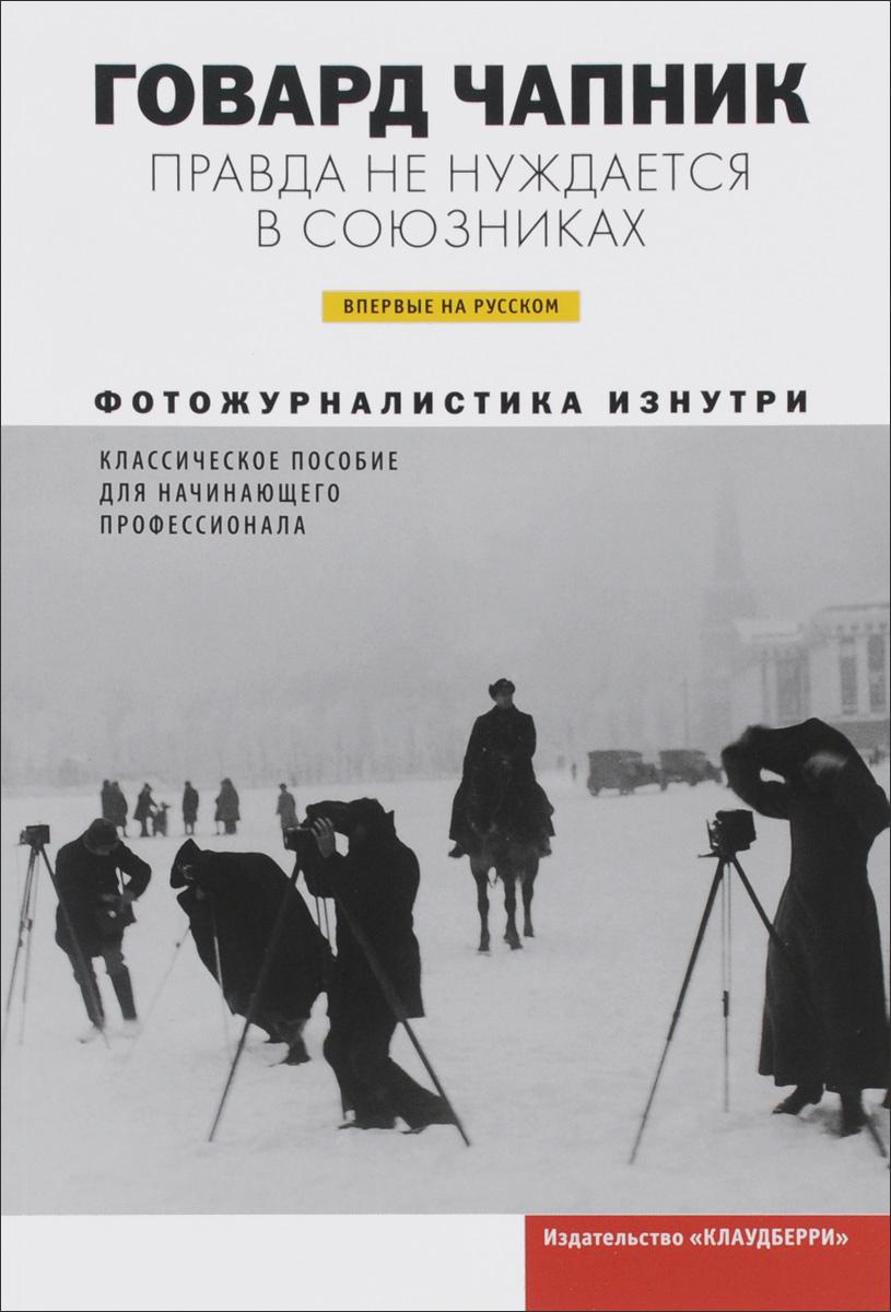 Zakazat.ru Правда не нуждается в союзниках. Фотожурналистика изнутри. Говард Чапник