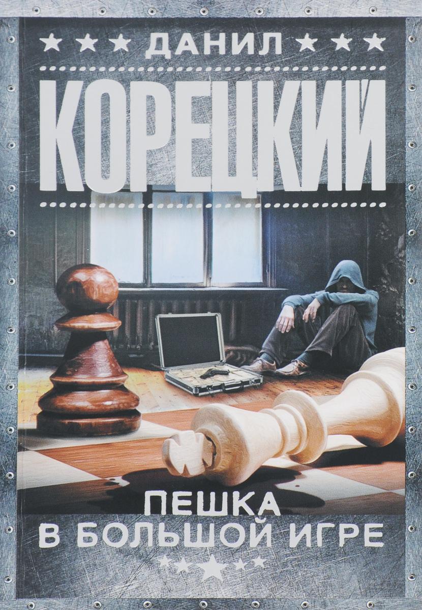 Данил Корецкий Пешка в большой игре корецкий данил аркадьевич шпионы и все остальные