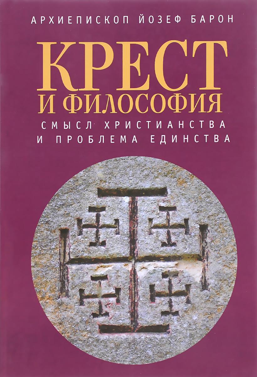 Архиепископ Йозеф Барон Крест и философия. Смысл Христианства и проблема Единства