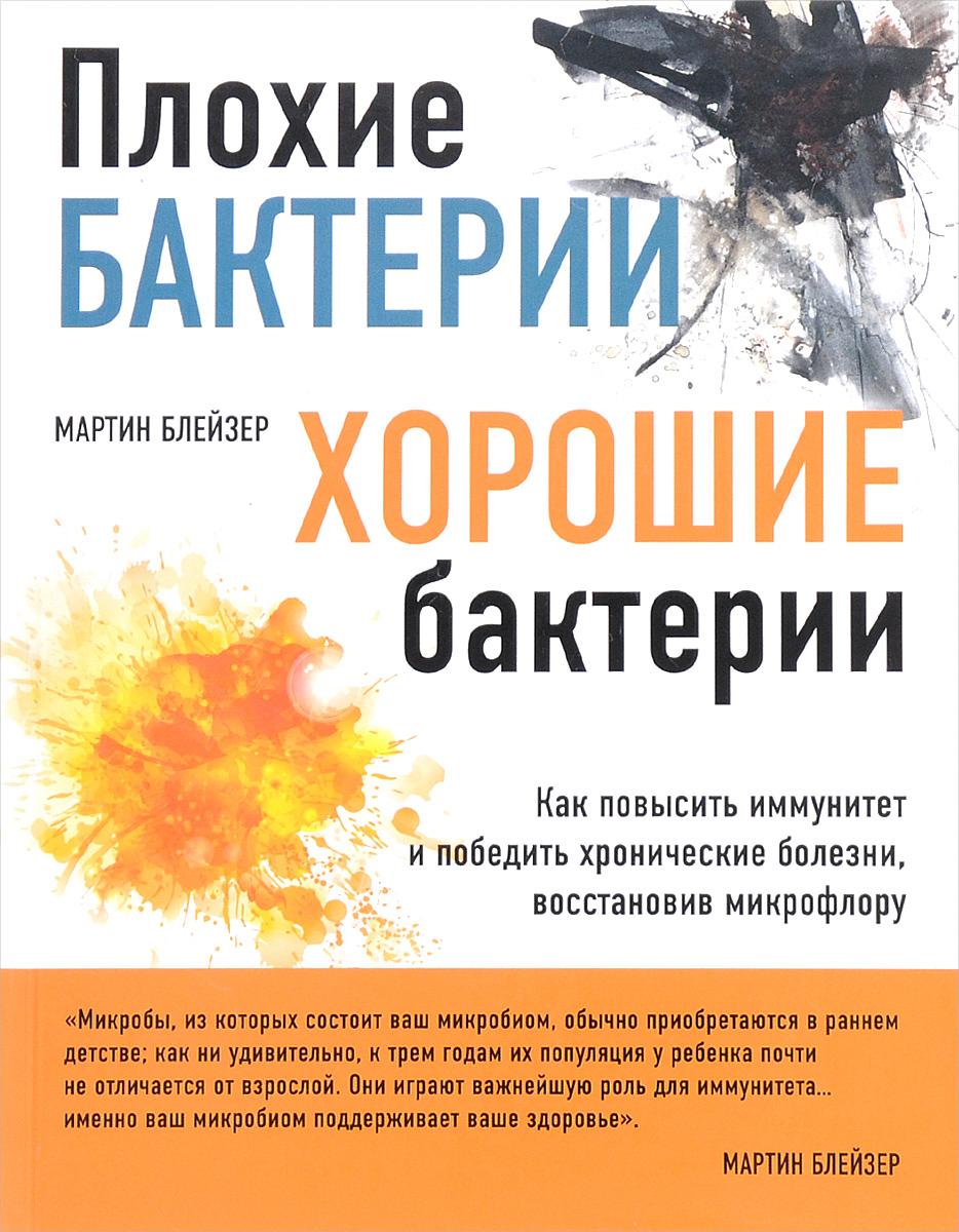 Мартин Блейзер Плохие бактерии, хорошие бактерии. Как повысить иммунитет и победить хронические болезни, восстановив микрофлору плохие бактерии хорошие бактерии эксмо