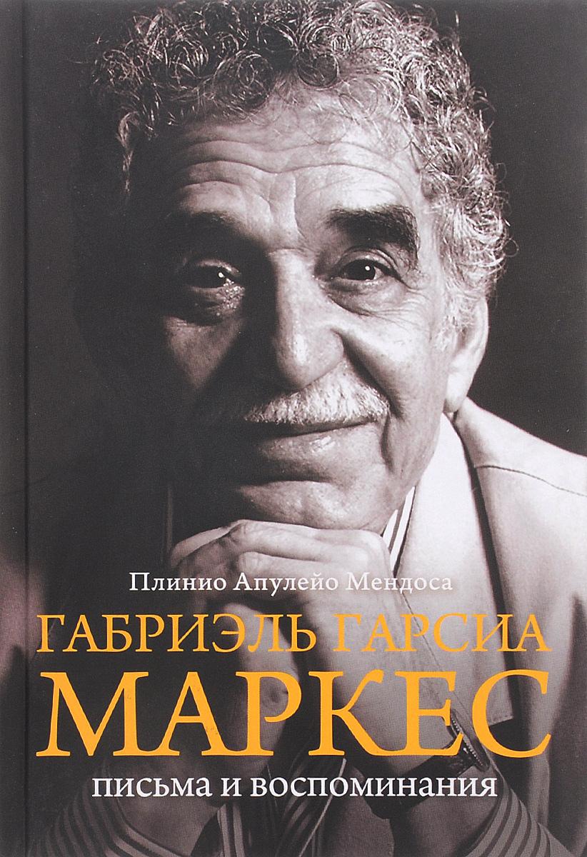 Плинио Апулейо Мендоса Габриэль Гарсия Маркес. Письма и воспоминания