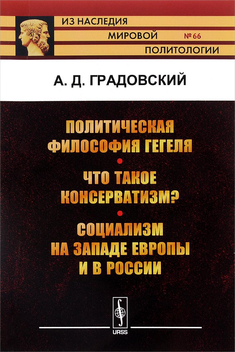Политическая философия Гегеля. Что такое консерватизм? Социализм на западе Европы и в России. А. Д. Градовский