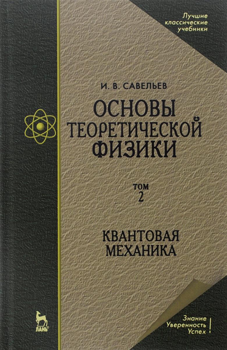 Основы теоретической физики. Учебник. В 2 томах. Том. 2. Квантовая механика. И. В. Савельев