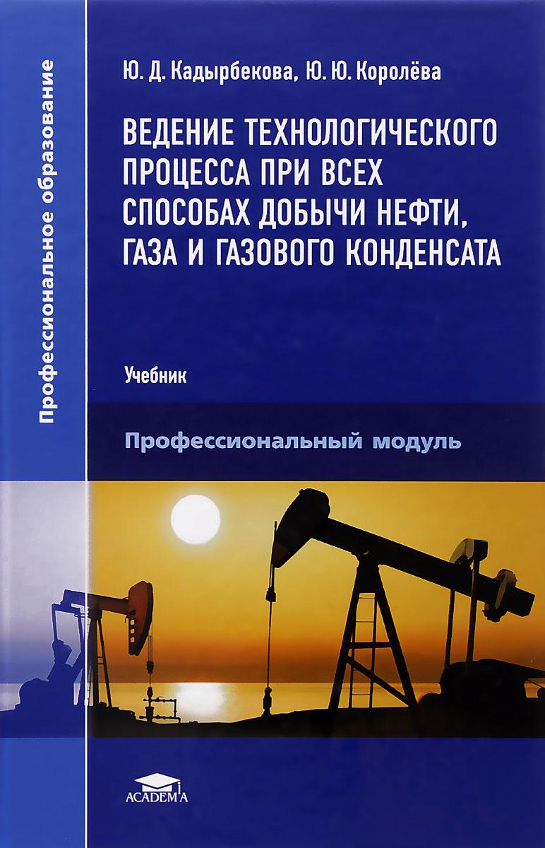 Ю. Д. Кадырбекова, Ю. Ю. Королева Ведение технологического процесса при всех способах добычи нефти, газа и газового конденсата. Учебник о ю баталин н г вафина конденсационная модель образования залежей нефти и газа