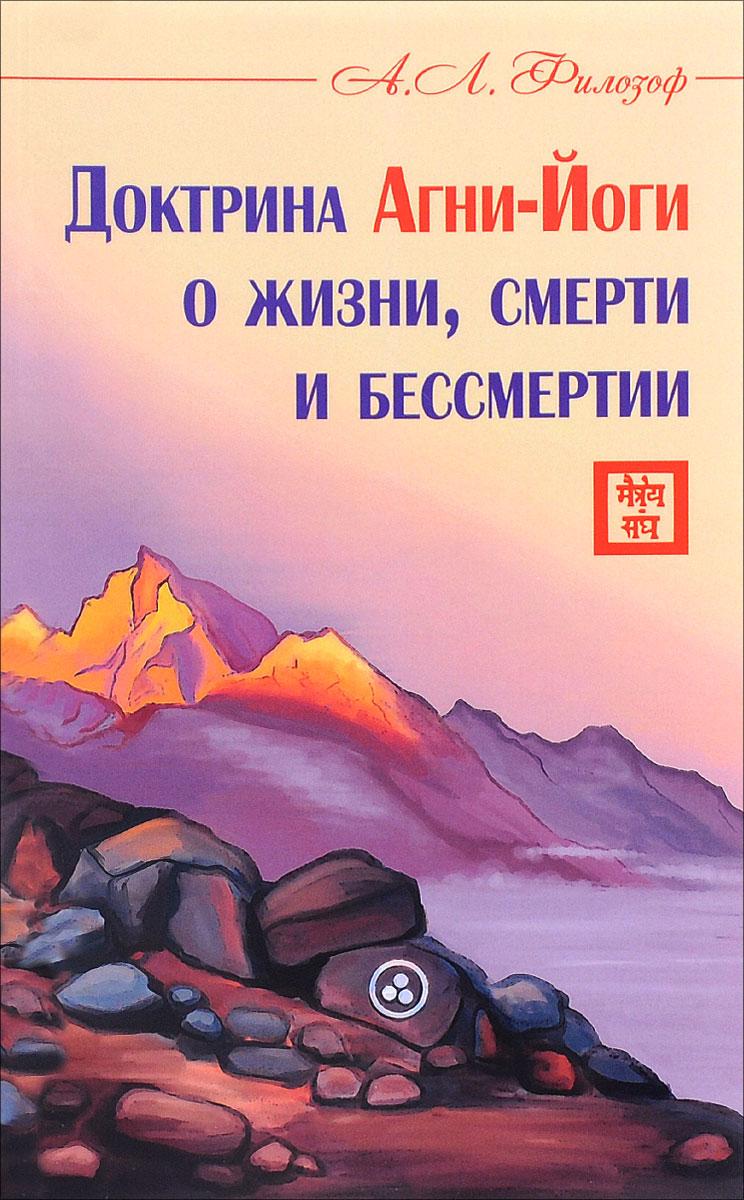 Доктрина Агни-Йоги о жизни, смерти и бессмертии. А. Л. Филозоф