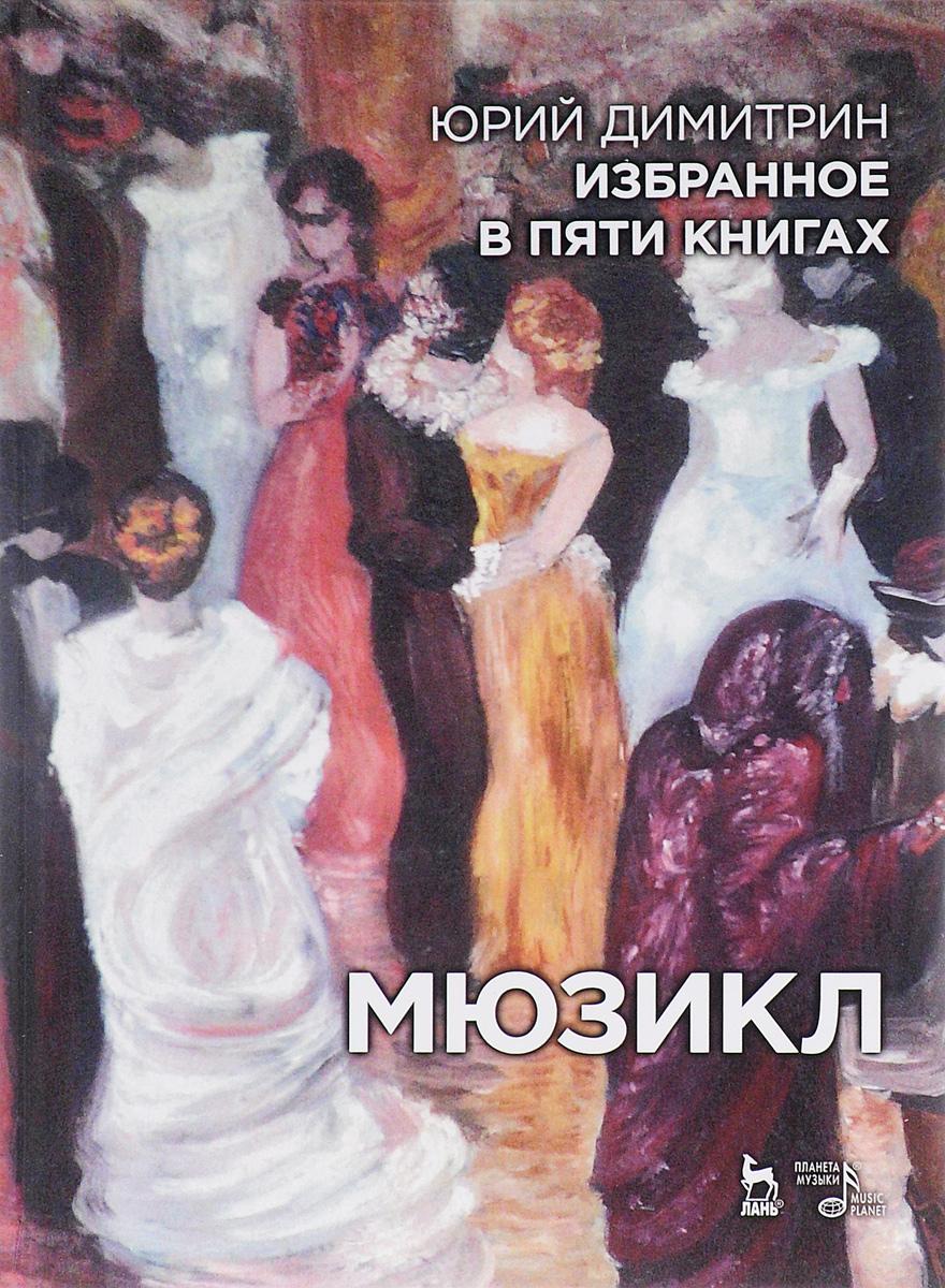 Юрий Димитрин Юрий Димитрин. Избранное в 5 книгах. Мюзикл мюзикл избранное в пяти книгах