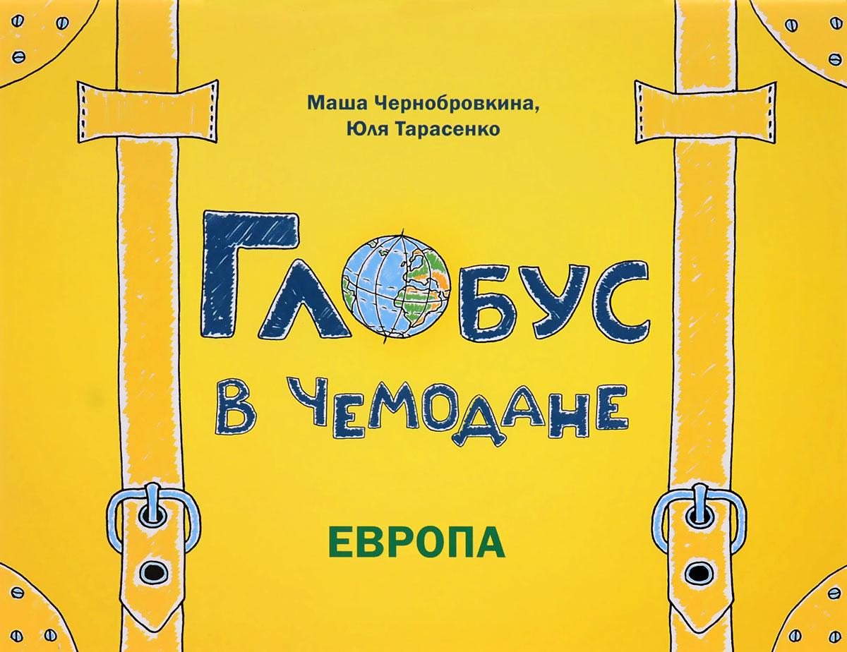Маша Чернобровкина, Юля Тарасенко Глобус в чемодане. Европа fenix глобус в чемодане европа