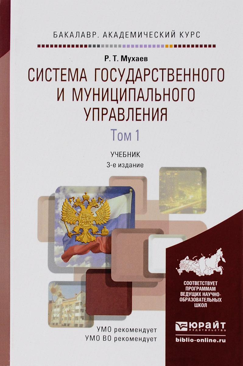 Р. Т. Мухаев Система государственного и муниципального управления. Учебник. В 2 томах. Том 1
