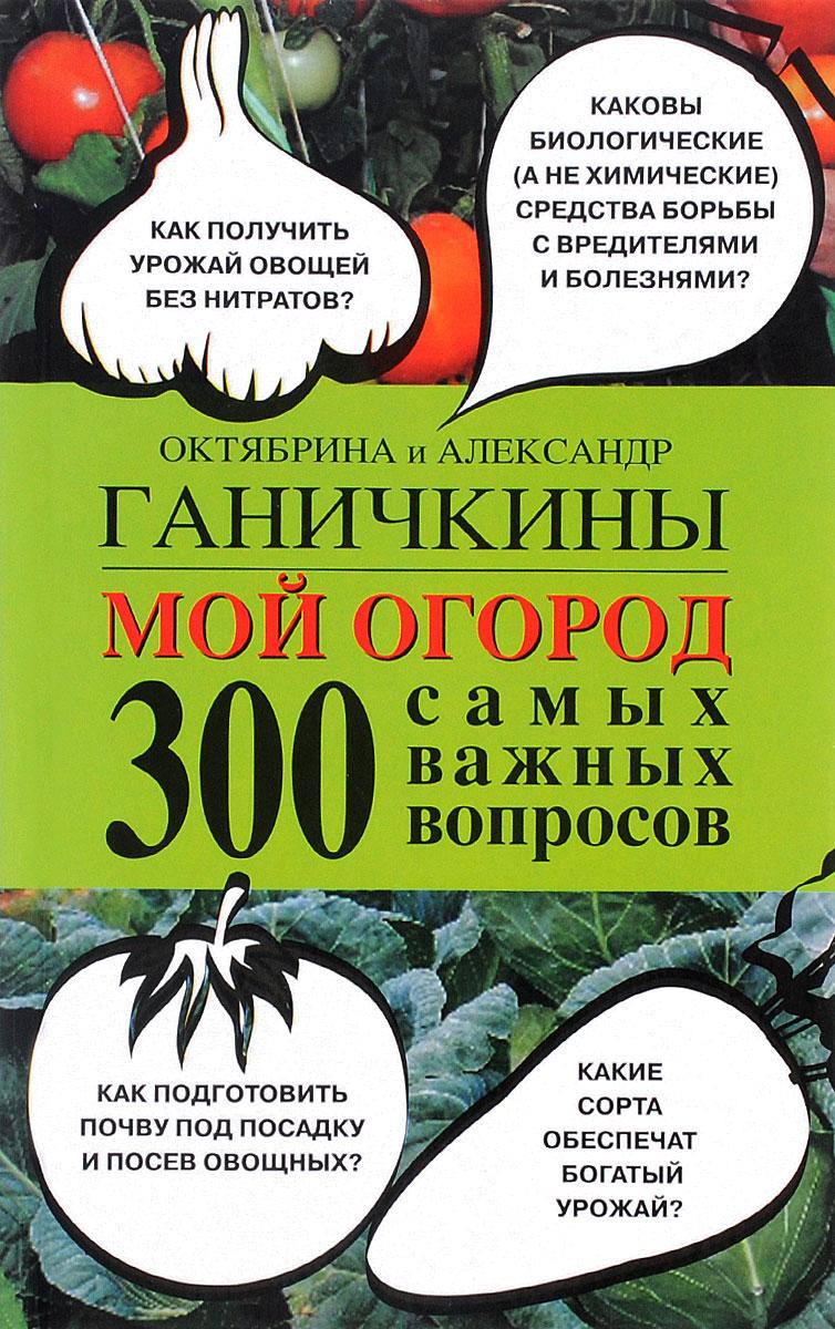 Октябрина Ганичкина,Александр Ганичкин Мой огород. 300 самых важных вопросов