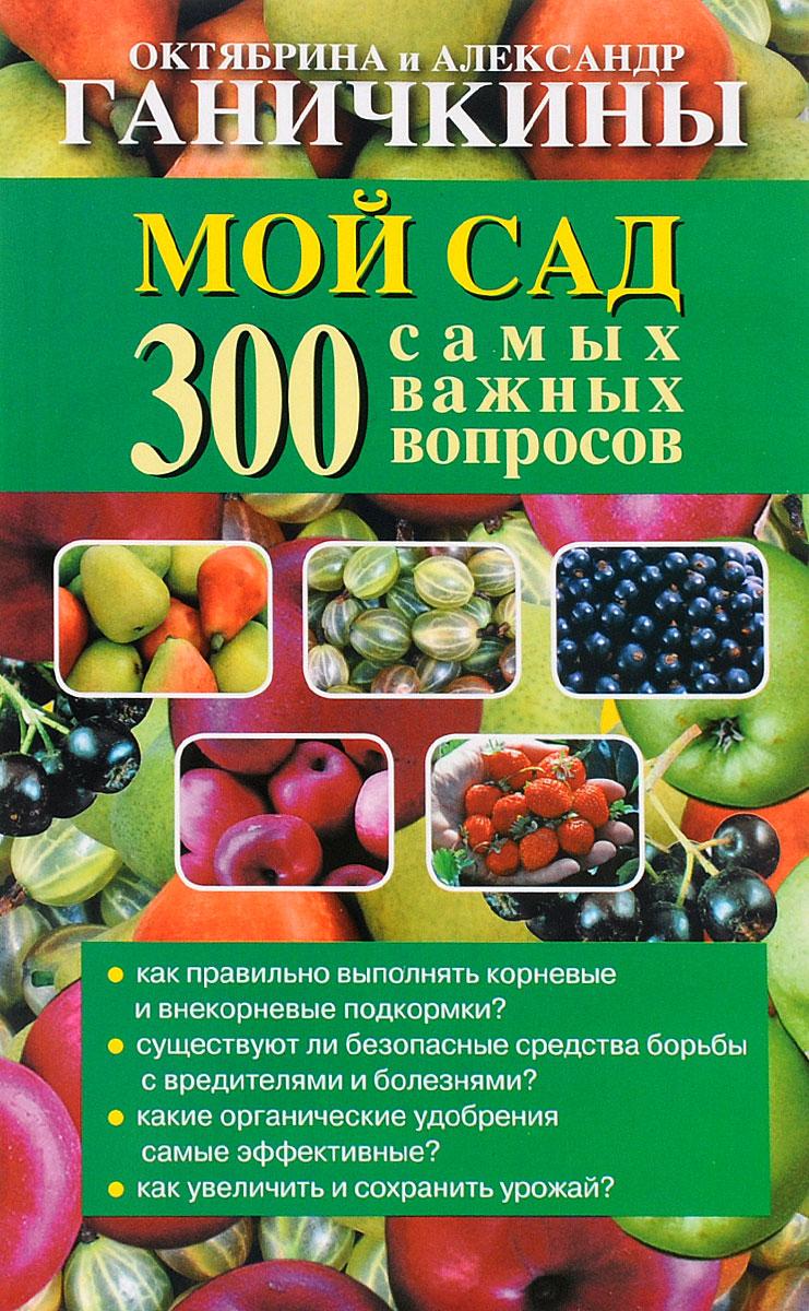 Октябрина Ганичкина,Александр Ганичкин Мой сад. 300 самых важных вопросов
