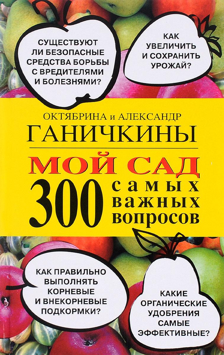 Октябрина и Александр Ганичкины Мой сад. 300 самых важных вопросов