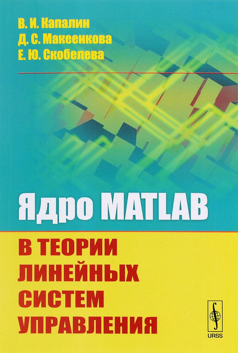 Ядро MATLAB в теории линейных систем управления. В. И. Капалин, Д. С. Макеенкова, Е. Ю. Скобелева