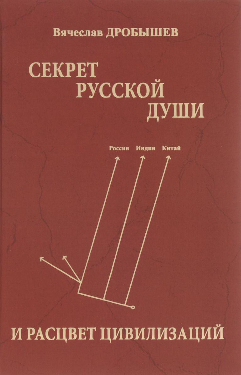 Вячеслав Дробышев Секрет русской души и расцвет цивилизаций
